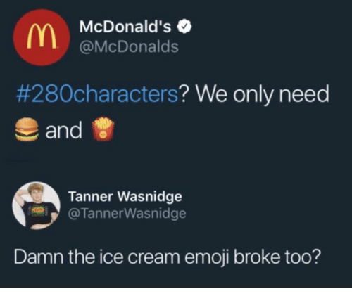 Dank, Emoji, and McDonalds: McDonald's  @McDonalds  #280characters? We only need  and  Tanner Wasnidge  @TannerWasnidge  Damn the ice cream emoji broke too?