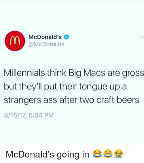 Ass, Funny, and McDonalds: McDonald's  @McDonalds  Millennials think Big Macs are gross  but they'll put their tongue up a  strangers ass after two craft beers  8/16/17, 6:04 PM McDonald's going in 😂😂😭