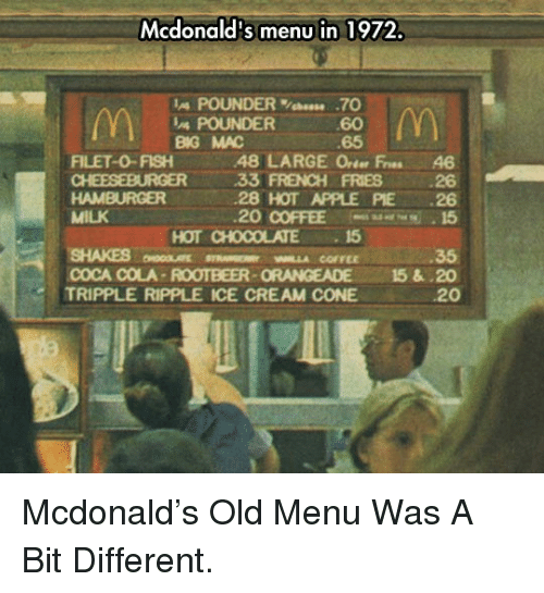 ripple: Mcdonald's menu in 1972.  IA POUNDER%bees. .70  60  65  POUNDER  BG MAC  FILET-0-FISH48 LARGE Orter Fres 46  33 FRENCH FRIES 26  28 HOT APPLE PIE 26  20 COFFEE 15  HAMBURGER  MILK  SHAKES MLLA COFFEE  TRIPPLE RIPPLE ICE CREAM CONE  HOT CHOCOLATE15  35  COCA COLA-ROOTBEER-ORANGEADE 15&.20  20 <p>Mcdonald's Old Menu Was A Bit Different.</p>