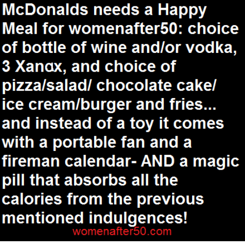 indulgent: McDonalds needs a Happy  Meal for womenafter50: choice  of bottle of wine and/or vodka,  3 Xanax, and choice of  pizza/saladl chocolate cakel  ice cream/burger and fries...  and instead of a toy it comes  with a portable fan and a  fireman calendar- AND a magic  pill that absorbs all the  calories from the previous  mentioned indulgences  womenafter 50.COm