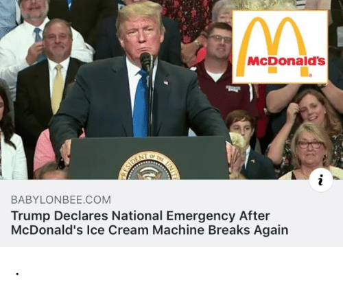 Ice Cream: McDonald's  OF  THE  ESIDENT  BABYLONBEE.COM  Trump Declares National Emergency After  McDonald's Ice Cream Machine Breaks Again .