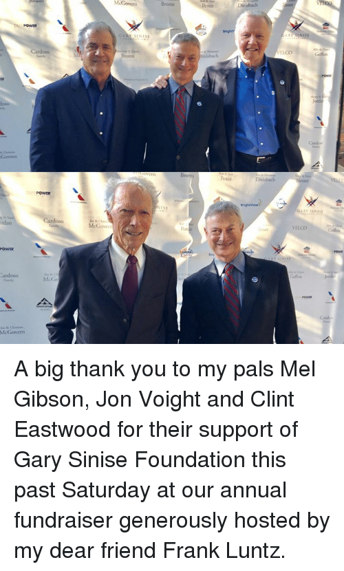 Palsing: McGovern  Broms  POWER  GARY S1NISE  reisbach  Broms  Pence  POWER  ISE  GARY SINIS  rdan  oso  McGovers  len  VELCO  POWER  ardoso  McG  Canbo  McGovern A big thank you to my pals Mel Gibson, Jon Voight and Clint Eastwood for their support of Gary Sinise Foundation this past Saturday at our annual fundraiser generously hosted by my dear friend Frank Luntz.
