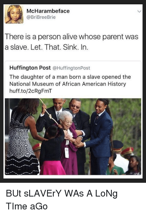 American History: McHarambeface  @BriBreeBrie  There is a person alive whose parent was  a slave. Let. That. Sink. In.  Huffington Post @HuffingtonPost  The daughter of a man born a slave opened the  National Museum of African American History  huff.to/2cRgFmT BUt sLAVErY WAs A LoNg TIme aGo