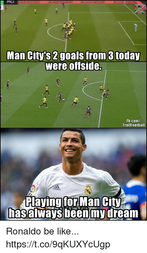 offside: MCI  Man City's 2goals from 3 today  were offside.  Fb.com/  TrollFoothall  Playing forMan City  hasalways been'mydream Ronaldo be like... https://t.co/9qKUXYcUgp