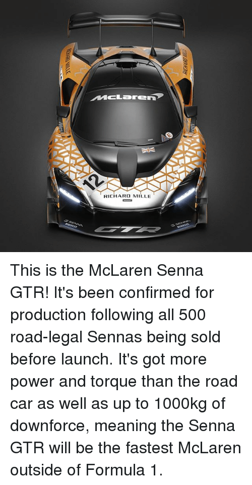 More Power: MCLarEn  RICHARD MILLE This is the McLaren Senna GTR! It's been confirmed for production following all 500 road-legal Sennas being sold before launch. It's got more power and torque than the road car as well as up to 1000kg of downforce, meaning the Senna GTR will be the fastest McLaren outside of Formula 1.