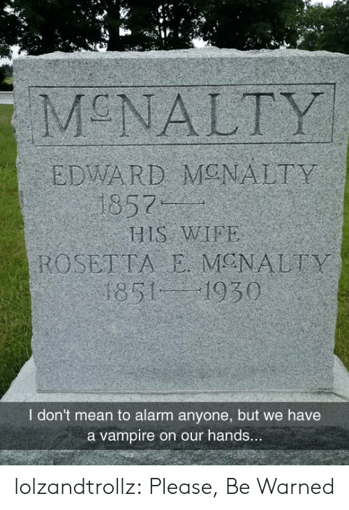 edward: MCNALTY  EDWARD MONALTY  1857  HIS WIFE  ROSETTA E MENALTY  1851 1930  I don't mean to alarm anyone, but we have  a vampire on our hands... lolzandtrollz:  Please, Be Warned