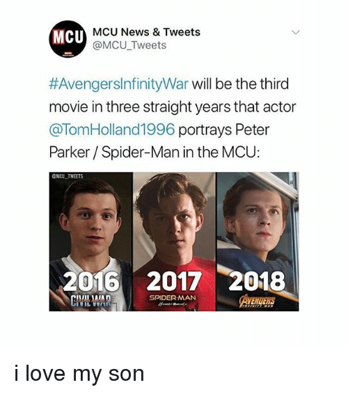 Love, Memes, and News: MCU  MCU News & Tweets  @MCU Tweets  #AvengersInfinityWar will be the third  movie in three straight years that actor  @TomHolland1996 portrays Peter  Parker Spider-Man in the MCU:  ONCU TWEETS  2016 2017 2018  SPIDERMAN i love my son