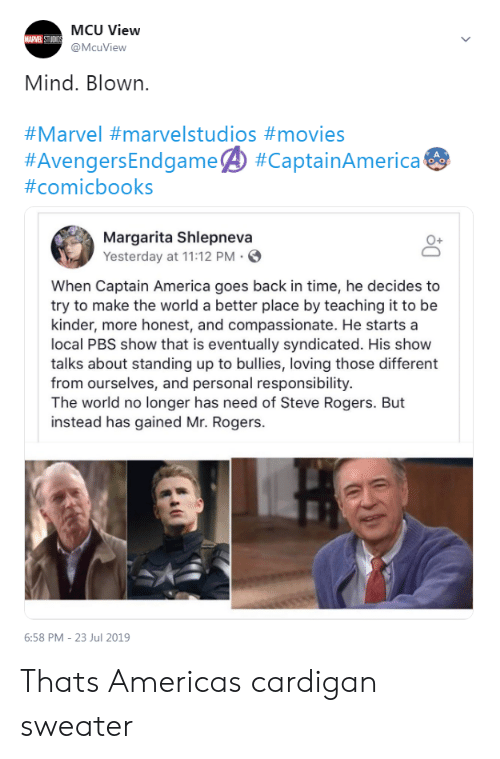 America, Movies, and Marvel: MCU View  MARVEL STUDIOS  @McuView  Mind. Blown.  #Marvel #marvelstudios #movies  #AvengersEndgame #CaptainAmerica  #comicbooks  Margarita Shlepneva  Yesterday at 11:12 PM  When Captain America goes back in time, he decides to  try to make the world a better place by teaching it to be  kinder, more honest, and compassionate. He starts a  local PBS show that is eventually syndicated. His show  talks about standing up to bullies, loving those different  from ourselves, and personal responsibility.  The world no longer has need of Steve Rogers. But  instead has gained Mr. Rogers  6:58 PM 23 Jul 2019 Thats Americas cardigan sweater