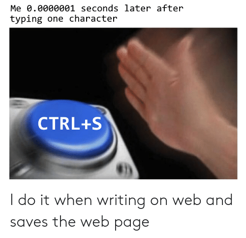 typing: Me 0.0000001 seconds later after  typing one character  CTRL+S I do it when writing on web and saves the web page