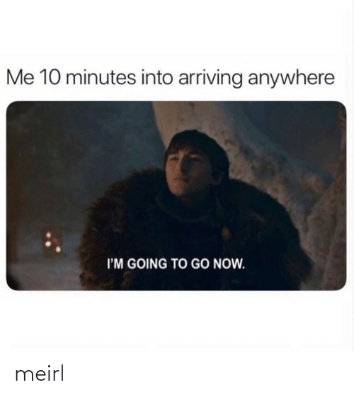 Im Going: Me 10 minutes into arriving anywhere  I'M GOING TO GO NOW. meirl