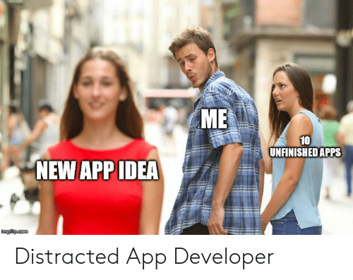 Apps, Idea, and Com: ME  10  UNFINISHED APPS  NEW APP IDEA  imglip com Distracted App Developer