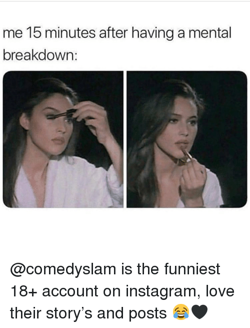 Instagram, Love, and Memes: me 15 minutes after having a mental  breakdown @comedyslam is the funniest 18+ account on instagram, love their story's and posts 😂🖤