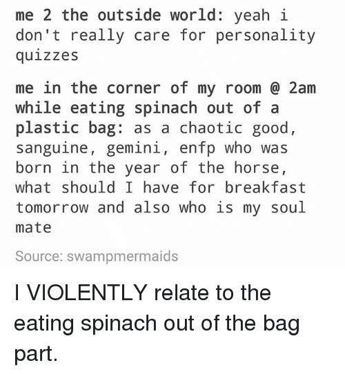 Ironic, Yeah, and Breakfast: me 2 the outside world: yeah i  don't really care for personality  quizzes  me in the corner of my room 2am  while eating spinach out of a  plastic bag: as a chaotic good  sanguine, gemini, enfp who was  born in the year of the horse,  what should I have for breakfast  tomorrow and also who is my soul  mate  Source: swampmermaids I VIOLENTLY relate to the eating spinach out of the bag part.