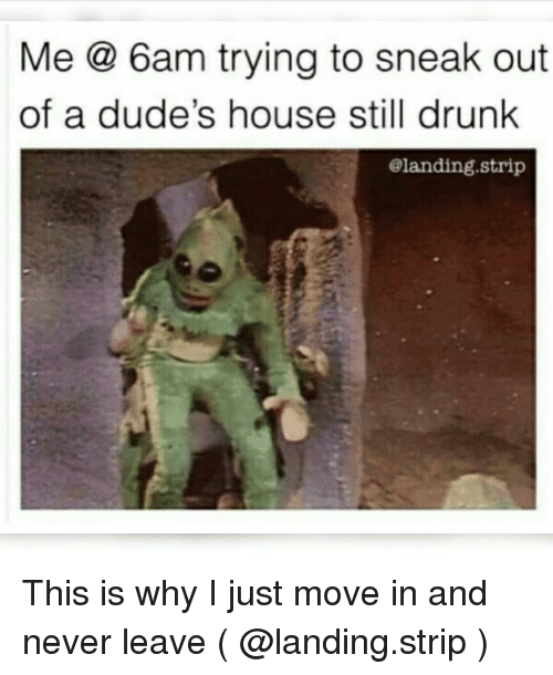 Drunk, House, and Girl Memes: Me @ 6am trying to sneak out  of a dude's house still drunk  @landing.strip This is why I just move in and never leave ( @landing.strip )