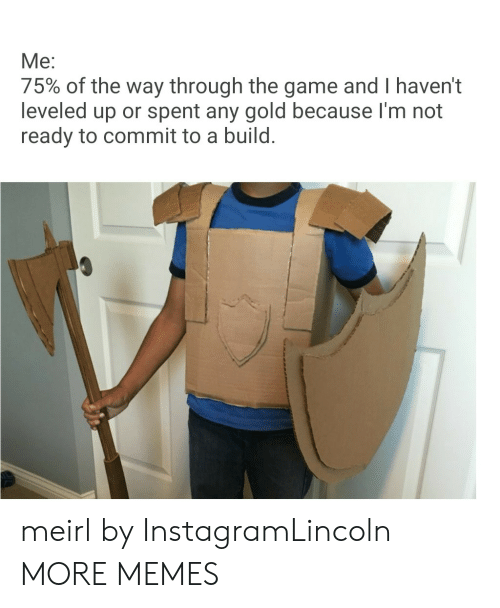 Im Not Ready: Me:  75% of the way through the game and I haven't  leveled up or spent any gold because I'm not  ready to commit to a build. meirl by InstagramLincoln MORE MEMES