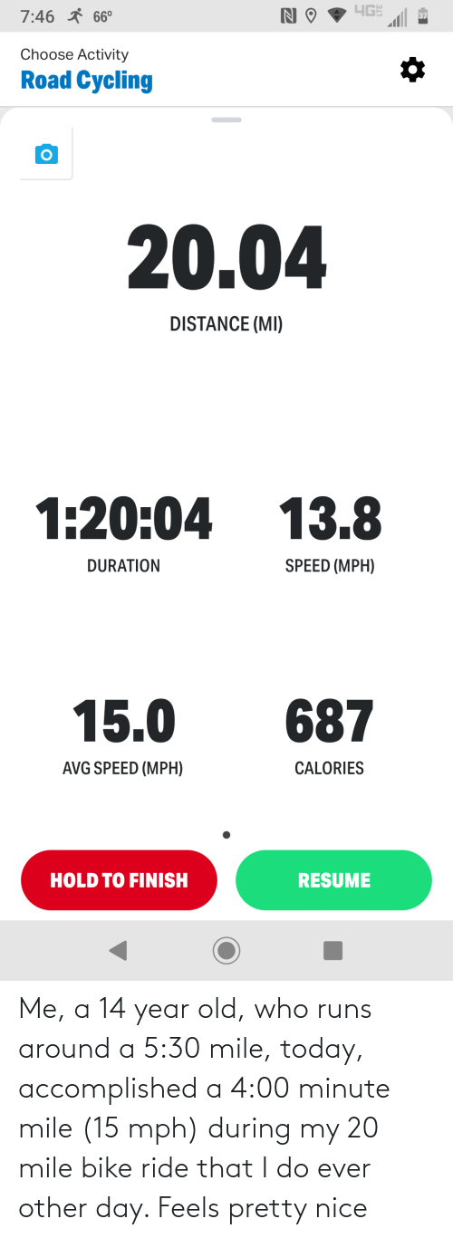 14 Year Old: Me, a 14 year old, who runs around a 5:30 mile, today, accomplished a 4:00 minute mile (15 mph) during my 20 mile bike ride that I do ever other day. Feels pretty nice