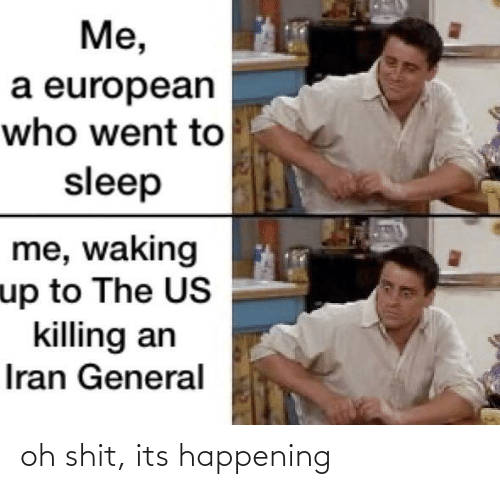 Killing: Me,  a european  who went to  sleep  me, waking  up to The US  killing an  Iran General oh shit, its happening