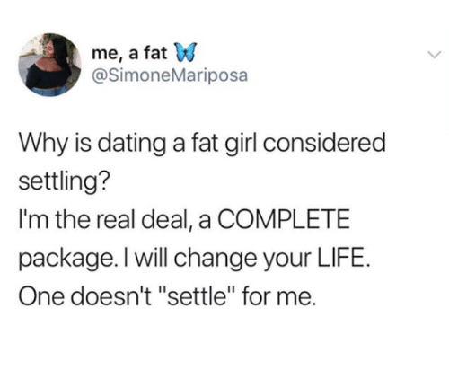 """Dating, Life, and Girl: me, a fat W  @SimoneMariposa  Why is dating a fat girl considered  settling?  I'm the real deal, a COMPLETE  package. l will change your LIFE.  One doesn't """"settle"""" for me."""