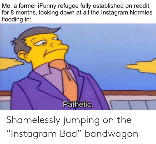 "Bad, Instagram, and Reddit: Me, a former iFunny refugee fully established on reddit  for 8 months, looking down at all the Instagram Normies  flooding in:  Pathetic. Shamelessly jumping on the ""Instagram Bad"" bandwagon"
