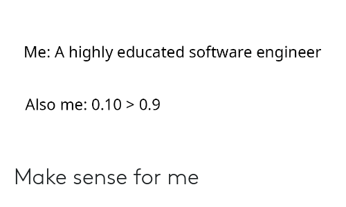 0 9: Me: A highly educated software engineer  Also me: 0.10 > 0.9 Make sense for me