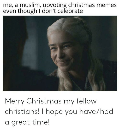 Muslim: me, a muslim, upvoting christmas memes  even though I don't celebrate Merry Christmas my fellow christians! I hope you have/had a great time!