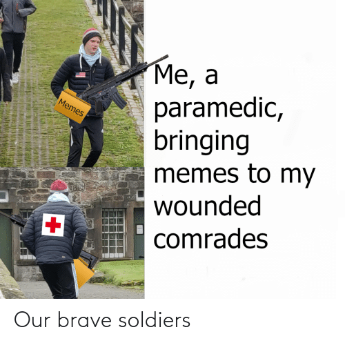 Brave Soldiers: Me, a  paramedic,  bringing  memes to my  wounded  Memes  +1  comrades Our brave soldiers