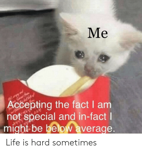 Life, Below, and Might: Me  Accepting the fact I am  not special and in-fact  might be below average Life is hard sometimes