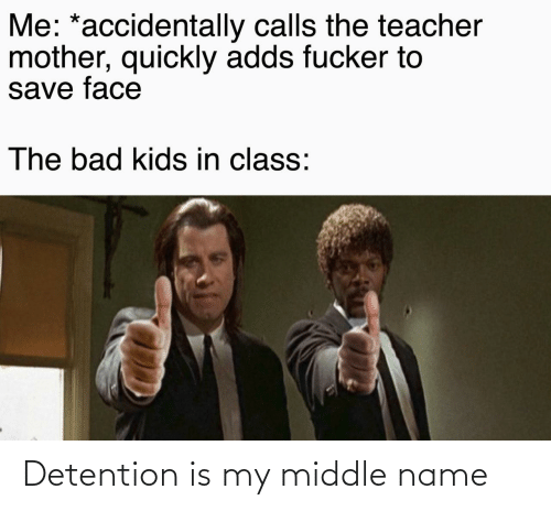 In Class: Me: *accidentally calls the teacher  mother, quickly adds fucker to  save face  The bad kids in class: Detention is my middle name