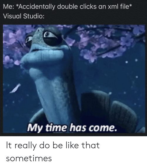 Has Come: Me: *Accidentally double clicks an xml file*  Visual Studio:  My time has come. It really do be like that sometimes