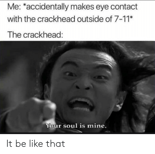 contact: Me: *accidentally makes eye contact  with the crackhead outside of 7-11*  The crackhead:  Your soul is mine. It be like that