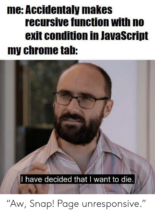 "Condition: me: Accidentaly makes  recursive function with no  exit condition in JavaScript  my chrome tab:  I have decided that I want to die. ""Aw, Snap! Page unresponsive."""