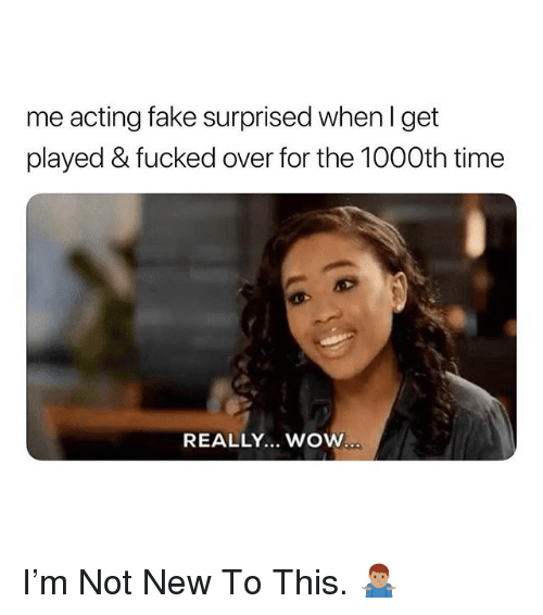 Fake, Wow, and Time: me acting fake surprised when l get  played & fucked over for the 1000th time  REALLY... WOW I'm Not New To This. 🤷🏽♂️