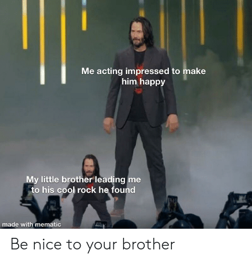 Cool, Happy, and Acting: Me acting impressed to make  him happy  My little brother leading me  to his cool rock he found  made with mematic Be nice to your brother