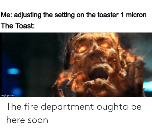 Fire, Reddit, and Soon...: Me: adjusting the setting on the toaster 1 micron  The Toast:  imgflip.com The fire department oughta be here soon
