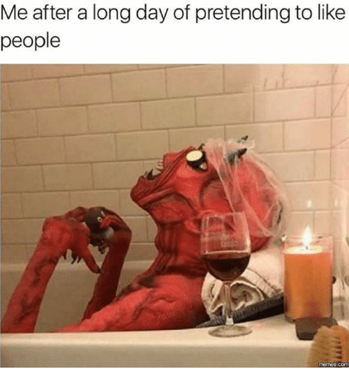 People Meme: Me after a long day of pretending to like  people  memes COM