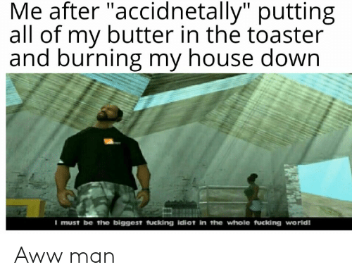 """Aww, My House, and House: Me after """"accidnetally"""" putting  all of my butter in the toaster  and burning my house down  I must be the biggest fucking idiot in the whole fucking world! Aww man"""