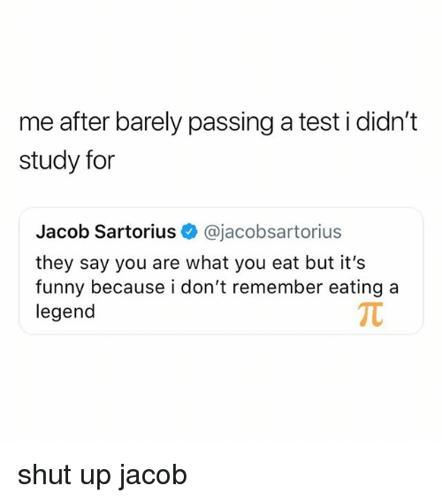 Its Funny Because: me after barely passing a test i didn't  study for  Jacob Sartorius @jacobsartorius  they say you are what you eat but it's  funny because i don't remember eating a  legend shut up jacob