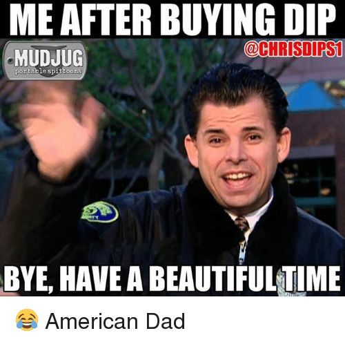 American Dad: ME AFTER BUYING DIP  @CHRISDIRS1  MUDJUG  portable spittoons  BYE, HAVE ABEAUTIFULTIME 😂 American Dad