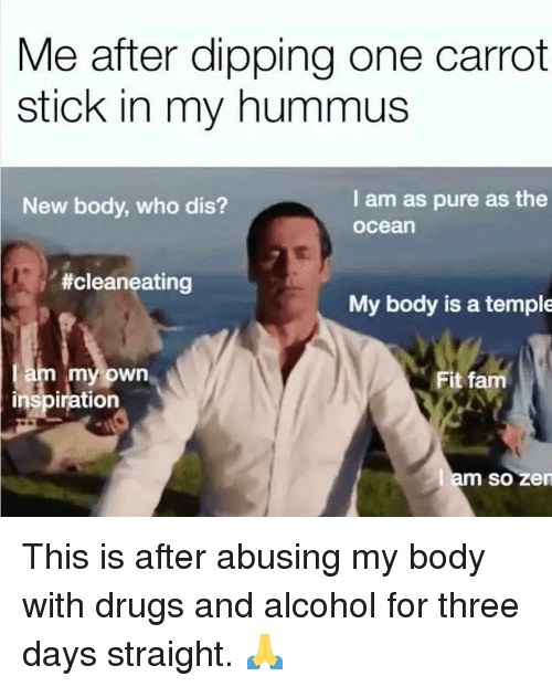 Drugs, Fam, and Memes: Me after dipping one carrot  stick in my hummus  I am as pure as the  ocean  New body, who dis?  #cleaneating  My body is a temple  am my own  inspiration  Fit fam  m so zen This is after abusing my body with drugs and alcohol for three days straight. 🙏