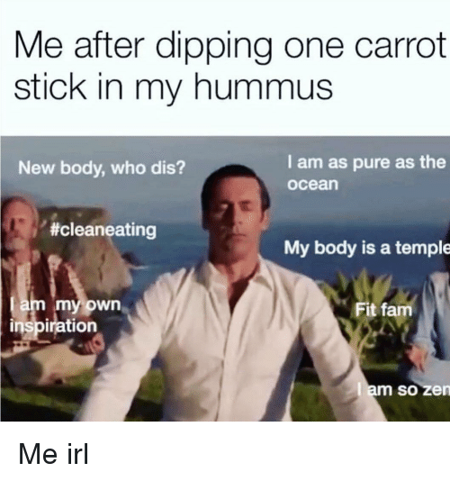 Hummus: Me after dipping one carrot  stick in my hummus  New body, who dis?  I am as pure as the  ocean  #cleaneating  My body is a temple  am my own  inspiration  Fit fam  am so zen  SO Me irl
