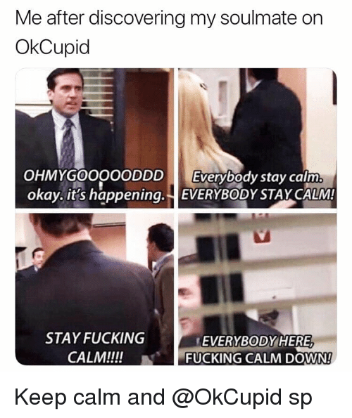 keep calm and: Me after discovering my soulmate on  OkCupid  OHMYGOOOOODDD Everybody stay calm  okay. it's happening. EVERYBODYSTAY CALM  STAY FUCKING  CALM!!!!  EVERYBODYHERE,  -FUCKING CALM DOWN!  N Keep calm and @OkCupid sp