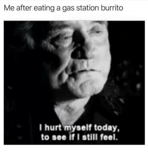 hurt myself: Me after eating a gas station burrito  I hurt myself today,  to see if I still feel