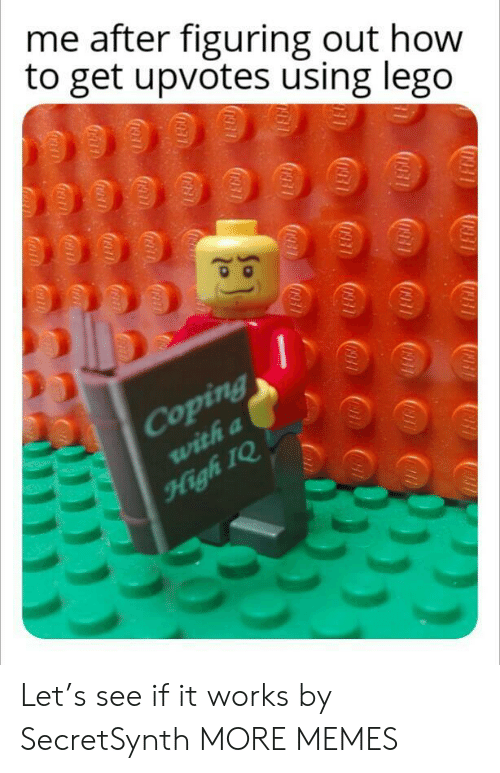 How To Get: me after figuring out how  to get upvotes using lego  Coping  with a  High IQ  (D931  0931  U931  1931  1911  0931  0931  093  0931  10931  fraa  ocath Let's see if it works by SecretSynth MORE MEMES