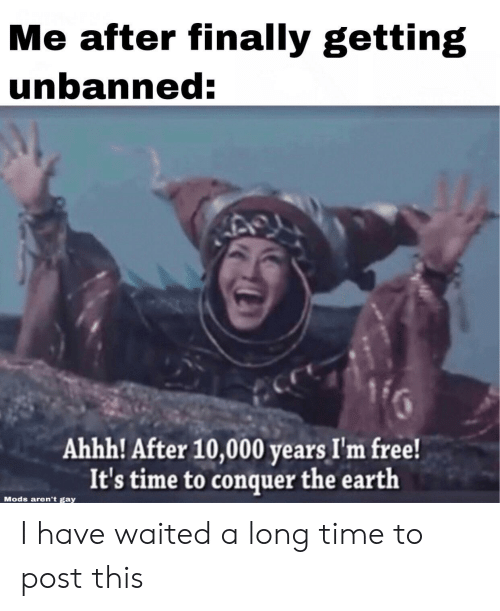 Earth, Free, and Time: Me after finally getting  unbanned:  Ahhh! After 10,000 years I'm free!  It's time to conquer the earth  Mods aren't gay I have waited a long time to post this