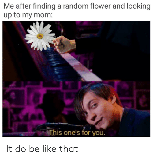 looking: Me after finding a random flower and looking  up to my mom:  This one's for you. It do be like that