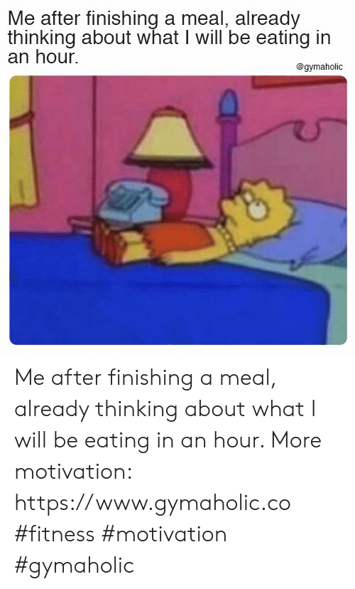 Fitness, Motivation, and Will: Me after finishing a meal, already  thinking about what I will be eating in  an hour  @gymaholic Me after finishing a meal, already thinking about what I will be eating in an hour.  More motivation: https://www.gymaholic.co  #fitness #motivation #gymaholic