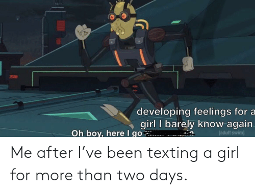 Texting: Me after I've been texting a girl for more than two days.