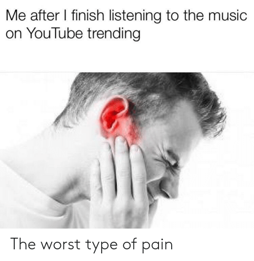 The Music: Me after I finish listening to the music  on YouTube trending The worst type of pain