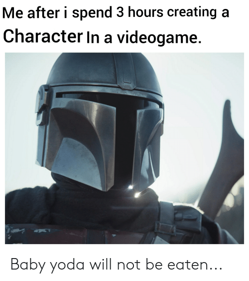 Be Eaten: Me after i spend 3 hours creating a  Character In a videogame. Baby yoda will not be eaten...