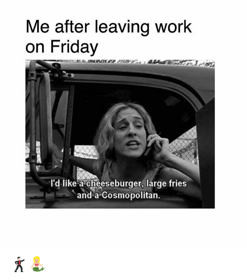 Cosmopolitan: Me after leaving work  on Friday  l'd like acheeseburger, large fries  and a Cosmopolitan. 🕺🏻🧜🏼♀️